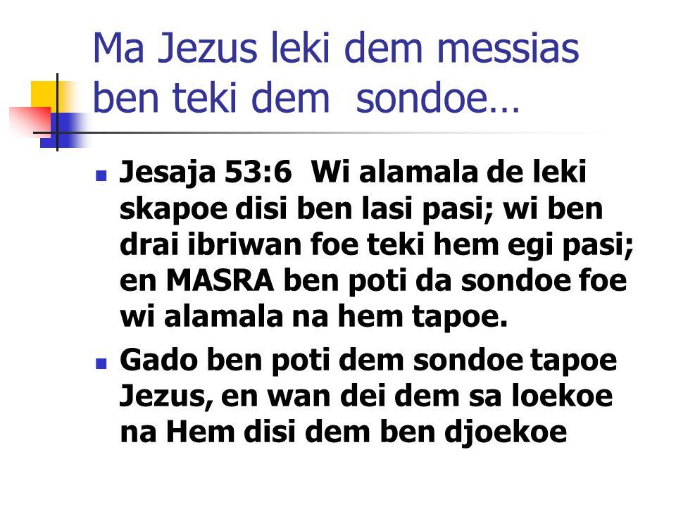 Ma Jezus leki dem messias ben teki dem sondoe… Jesaja 53:6 Wi alamala de leki skapoe disi ben lasi pasi; wi ben drai ibriwan foe teki hem egi pasi; en MASRA ben poti da sondoe foe wi alamala na hem tapoe.