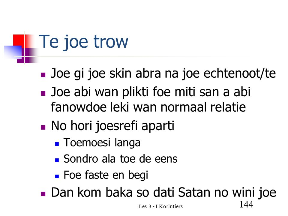 Les 3 - I Korintiers 144 Te joe trow Joe gi joe skin abra na joe echtenoot/te Joe abi wan plikti foe miti san a abi fanowdoe leki wan normaal relatie No hori joesrefi aparti Toemoesi langa Sondro ala toe de eens Foe faste en begi Dan kom baka so dati Satan no wini joe