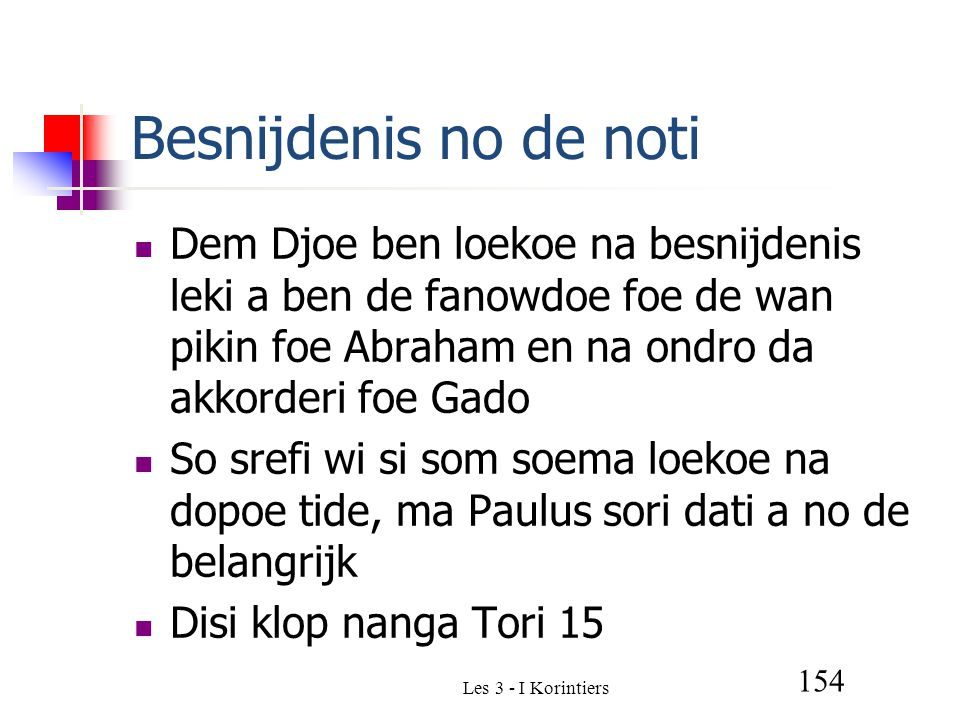 Les 3 - I Korintiers 154 Besnijdenis no de noti Dem Djoe ben loekoe na besnijdenis leki a ben de fanowdoe foe de wan pikin foe Abraham en na ondro da akkorderi foe Gado So srefi wi si som soema loekoe na dopoe tide, ma Paulus sori dati a no de belangrijk Disi klop nanga Tori 15