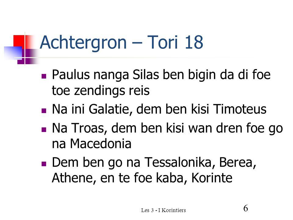 Les 3 - I Korintiers 6 Achtergron – Tori 18 Paulus nanga Silas ben bigin da di foe toe zendings reis Na ini Galatie, dem ben kisi Timoteus Na Troas, dem ben kisi wan dren foe go na Macedonia Dem ben go na Tessalonika, Berea, Athene, en te foe kaba, Korinte