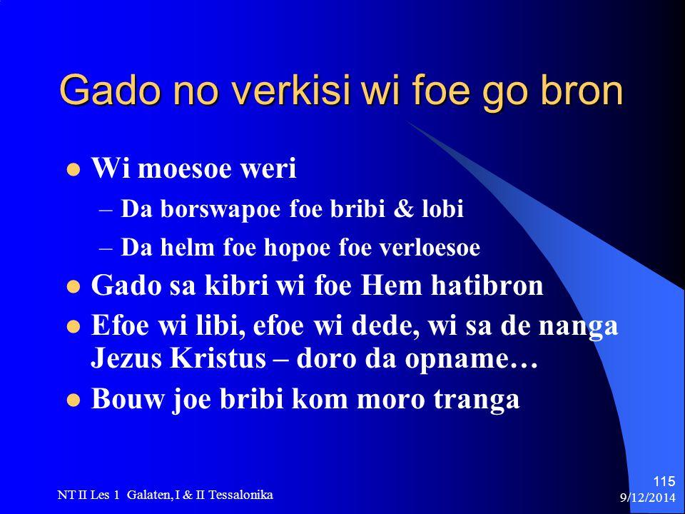 9/12/2014 NT II Les 1 Galaten, I & II Tessalonika 115 Gado no verkisi wi foe go bron Wi moesoe weri –Da borswapoe foe bribi & lobi –Da helm foe hopoe foe verloesoe Gado sa kibri wi foe Hem hatibron Efoe wi libi, efoe wi dede, wi sa de nanga Jezus Kristus – doro da opname… Bouw joe bribi kom moro tranga