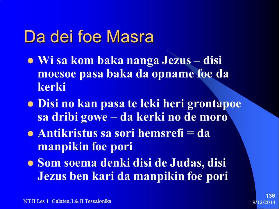 9/12/2014 NT II Les 1 Galaten, I & II Tessalonika 136 Da dei foe Masra Wi sa kom baka nanga Jezus – disi moesoe pasa baka da opname foe da kerki Disi no kan pasa te leki heri grontapoe sa dribi gowe – da kerki no de moro Antikristus sa sori hemsrefi = da manpikin foe pori Som soema denki disi de Judas, disi Jezus ben kari da manpikin foe pori