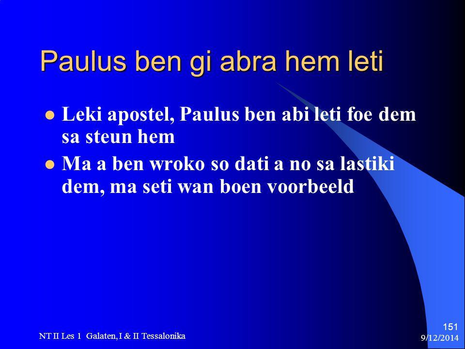 9/12/2014 NT II Les 1 Galaten, I & II Tessalonika 151 Paulus ben gi abra hem leti Leki apostel, Paulus ben abi leti foe dem sa steun hem Ma a ben wroko so dati a no sa lastiki dem, ma seti wan boen voorbeeld