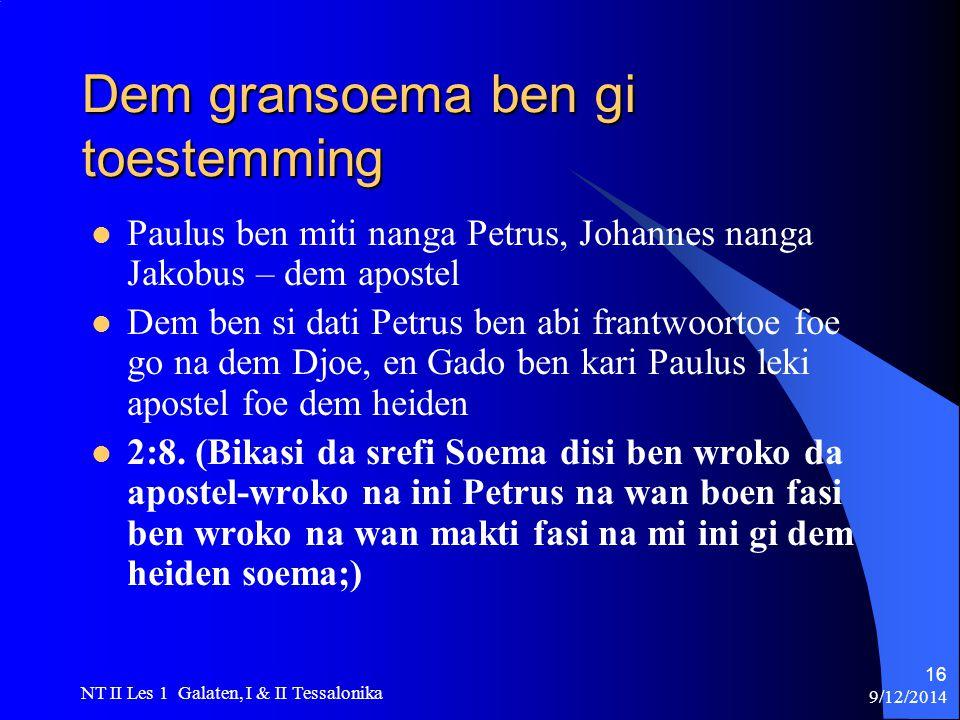 9/12/2014 NT II Les 1 Galaten, I & II Tessalonika 16 Dem gransoema ben gi toestemming Paulus ben miti nanga Petrus, Johannes nanga Jakobus – dem apostel Dem ben si dati Petrus ben abi frantwoortoe foe go na dem Djoe, en Gado ben kari Paulus leki apostel foe dem heiden 2:8.