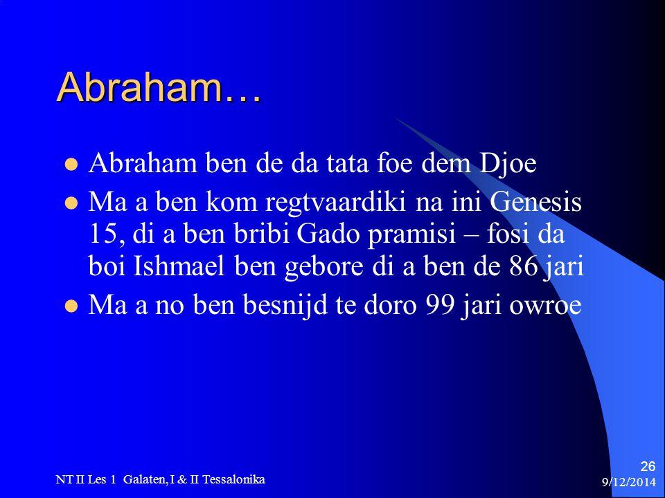 9/12/2014 NT II Les 1 Galaten, I & II Tessalonika 26 Abraham… Abraham ben de da tata foe dem Djoe Ma a ben kom regtvaardiki na ini Genesis 15, di a ben bribi Gado pramisi – fosi da boi Ishmael ben gebore di a ben de 86 jari Ma a no ben besnijd te doro 99 jari owroe