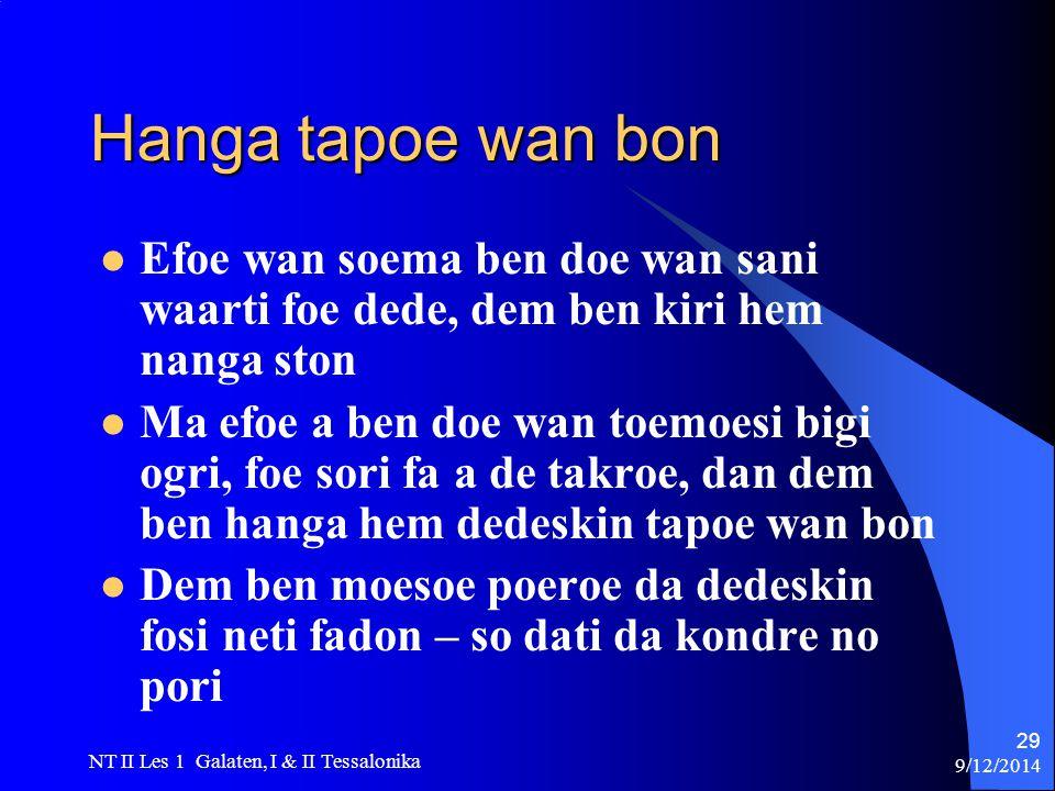 9/12/2014 NT II Les 1 Galaten, I & II Tessalonika 29 Hanga tapoe wan bon Efoe wan soema ben doe wan sani waarti foe dede, dem ben kiri hem nanga ston Ma efoe a ben doe wan toemoesi bigi ogri, foe sori fa a de takroe, dan dem ben hanga hem dedeskin tapoe wan bon Dem ben moesoe poeroe da dedeskin fosi neti fadon – so dati da kondre no pori