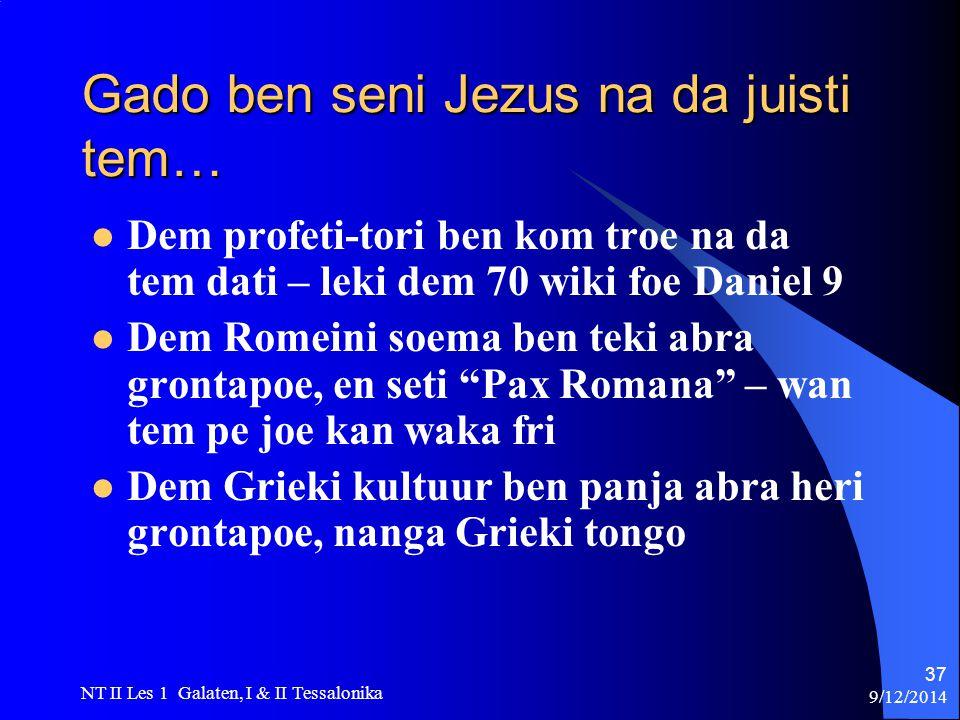 9/12/2014 NT II Les 1 Galaten, I & II Tessalonika 37 Gado ben seni Jezus na da juisti tem… Dem profeti-tori ben kom troe na da tem dati – leki dem 70 wiki foe Daniel 9 Dem Romeini soema ben teki abra grontapoe, en seti Pax Romana – wan tem pe joe kan waka fri Dem Grieki kultuur ben panja abra heri grontapoe, nanga Grieki tongo