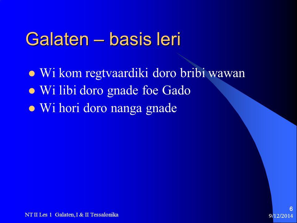 9/12/2014 NT II Les 1 Galaten, I & II Tessalonika 6 Galaten – basis leri Wi kom regtvaardiki doro bribi wawan Wi libi doro gnade foe Gado Wi hori doro nanga gnade