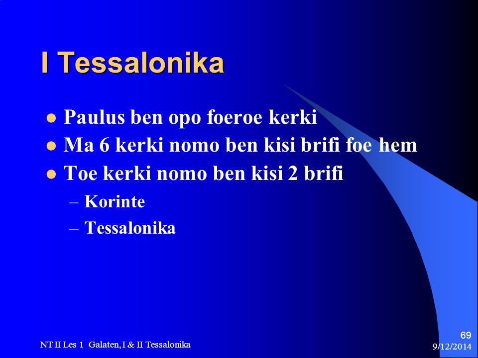 9/12/2014 NT II Les 1 Galaten, I & II Tessalonika 69 I Tessalonika Paulus ben opo foeroe kerki Ma 6 kerki nomo ben kisi brifi foe hem Toe kerki nomo ben kisi 2 brifi –Korinte –Tessalonika