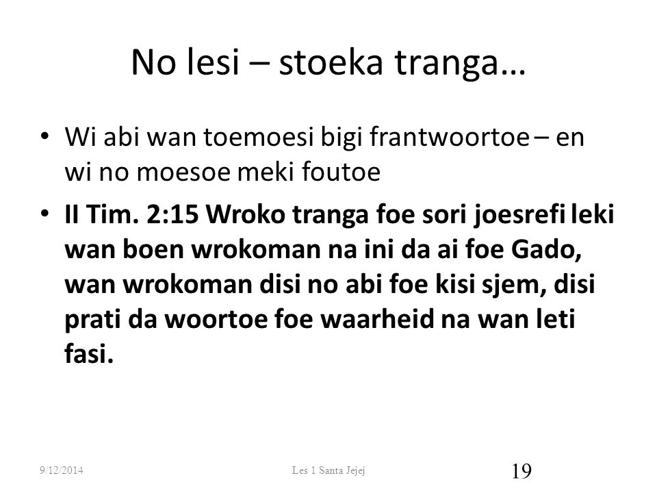 No lesi – stoeka tranga… Wi abi wan toemoesi bigi frantwoortoe – en wi no moesoe meki foutoe II Tim.