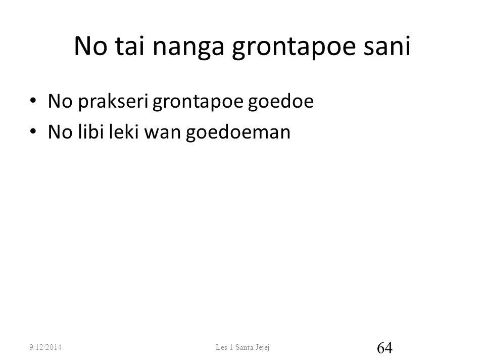 No tai nanga grontapoe sani No prakseri grontapoe goedoe No libi leki wan goedoeman 9/12/2014Les 1 Santa Jejej 64