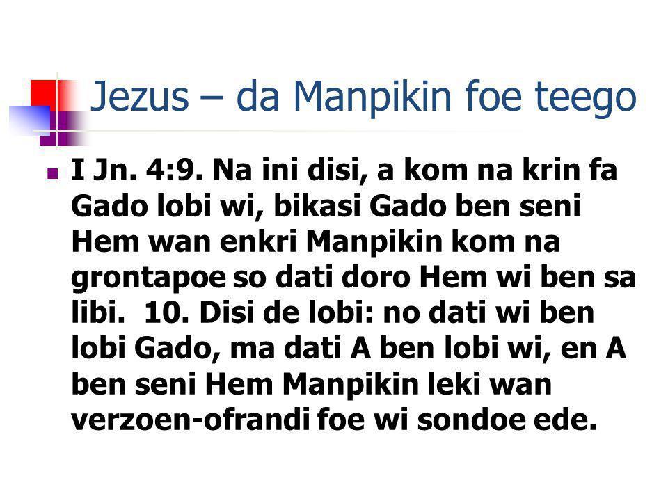 Jezus – da Manpikin foe teego I Jn. 4:9. Na ini disi, a kom na krin fa Gado lobi wi, bikasi Gado ben seni Hem wan enkri Manpikin kom na grontapoe so d