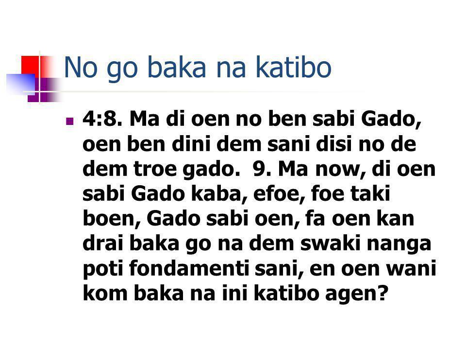 No go baka na katibo 4:8. Ma di oen no ben sabi Gado, oen ben dini dem sani disi no de dem troe gado. 9. Ma now, di oen sabi Gado kaba, efoe, foe taki