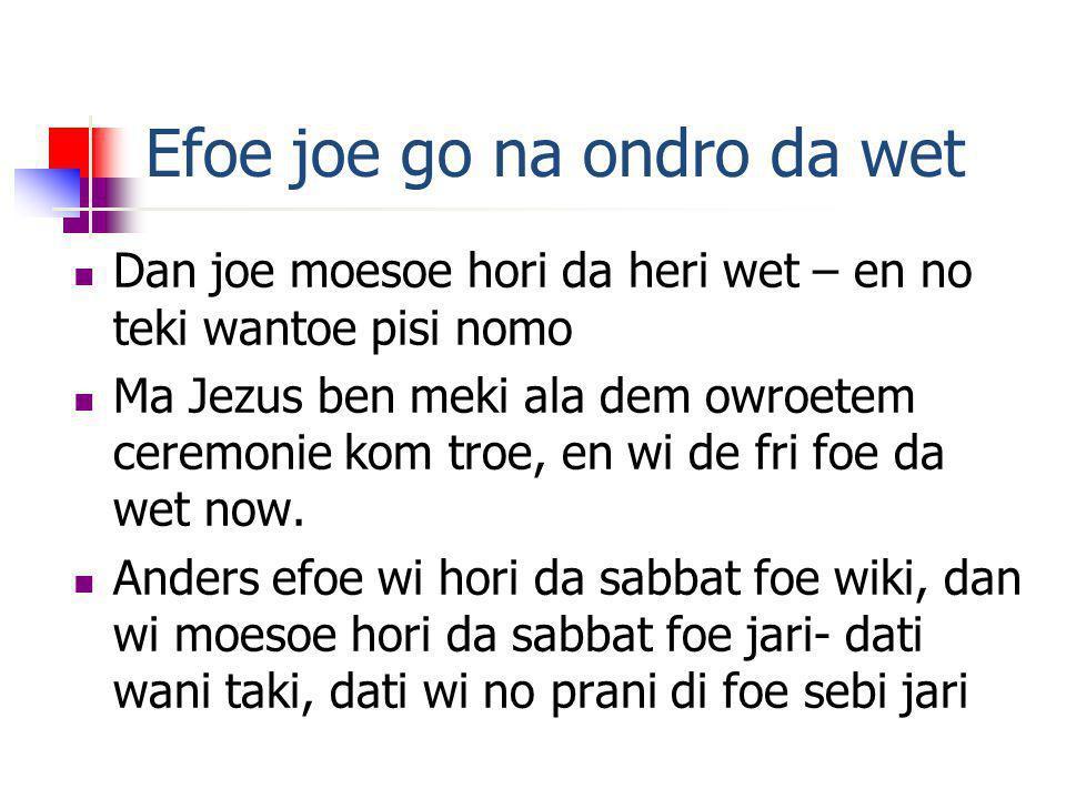 Efoe joe go na ondro da wet Dan joe moesoe hori da heri wet – en no teki wantoe pisi nomo Ma Jezus ben meki ala dem owroetem ceremonie kom troe, en wi de fri foe da wet now.