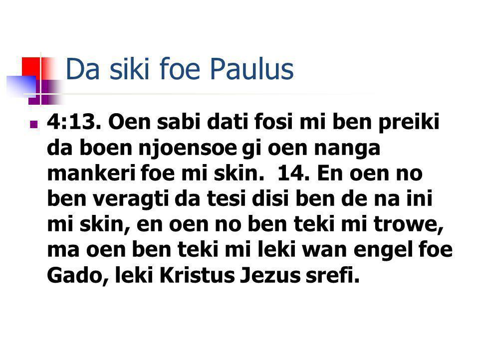 Da siki foe Paulus 4:13. Oen sabi dati fosi mi ben preiki da boen njoensoe gi oen nanga mankeri foe mi skin. 14. En oen no ben veragti da tesi disi be