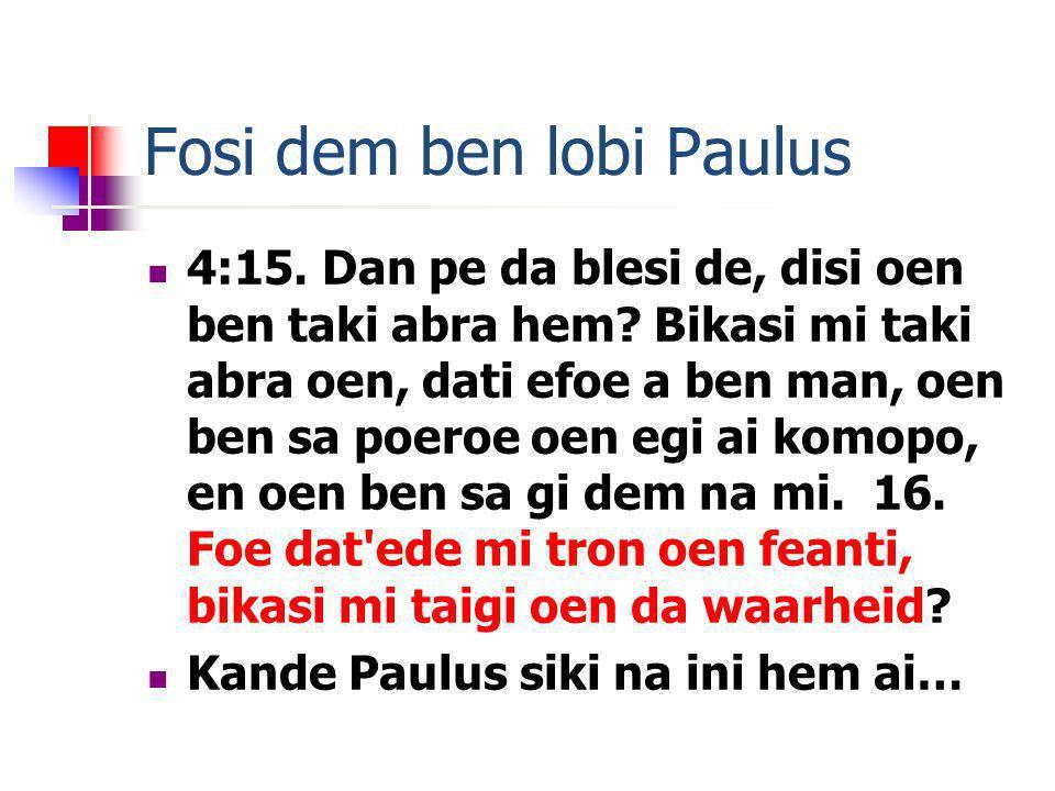 Fosi dem ben lobi Paulus 4:15. Dan pe da blesi de, disi oen ben taki abra hem? Bikasi mi taki abra oen, dati efoe a ben man, oen ben sa poeroe oen egi