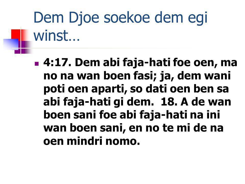 Dem Djoe soekoe dem egi winst… 4:17. Dem abi faja-hati foe oen, ma no na wan boen fasi; ja, dem wani poti oen aparti, so dati oen ben sa abi faja-hati