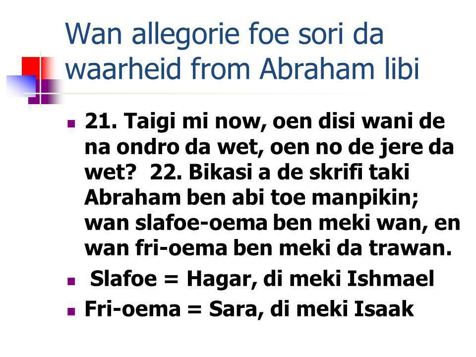 Wan allegorie foe sori da waarheid from Abraham libi 21. Taigi mi now, oen disi wani de na ondro da wet, oen no de jere da wet? 22. Bikasi a de skrifi