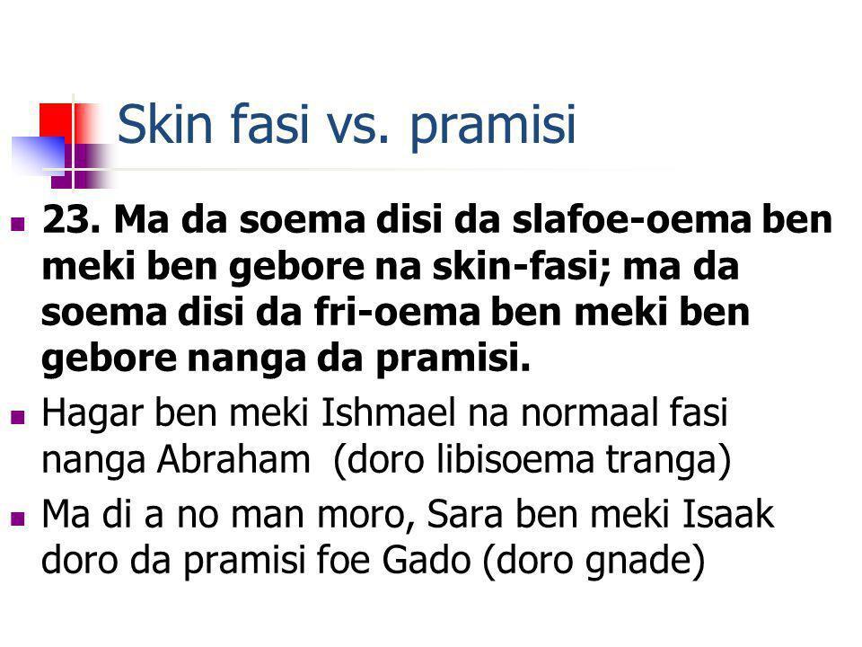 Skin fasi vs. pramisi 23. Ma da soema disi da slafoe-oema ben meki ben gebore na skin-fasi; ma da soema disi da fri-oema ben meki ben gebore nanga da