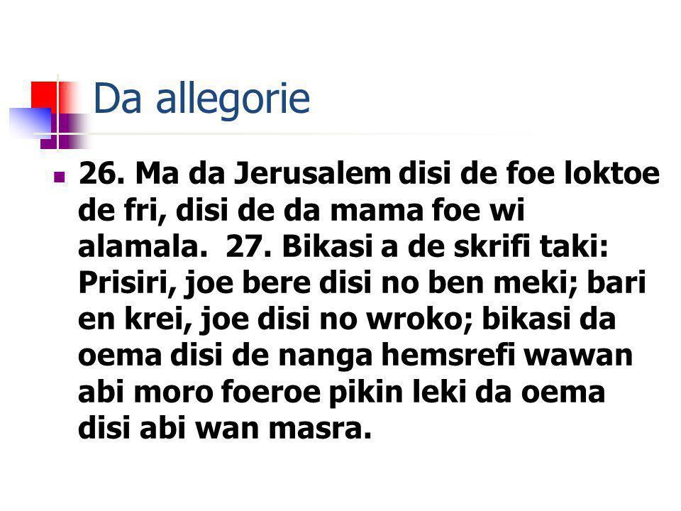 Da allegorie 26. Ma da Jerusalem disi de foe loktoe de fri, disi de da mama foe wi alamala. 27. Bikasi a de skrifi taki: Prisiri, joe bere disi no ben