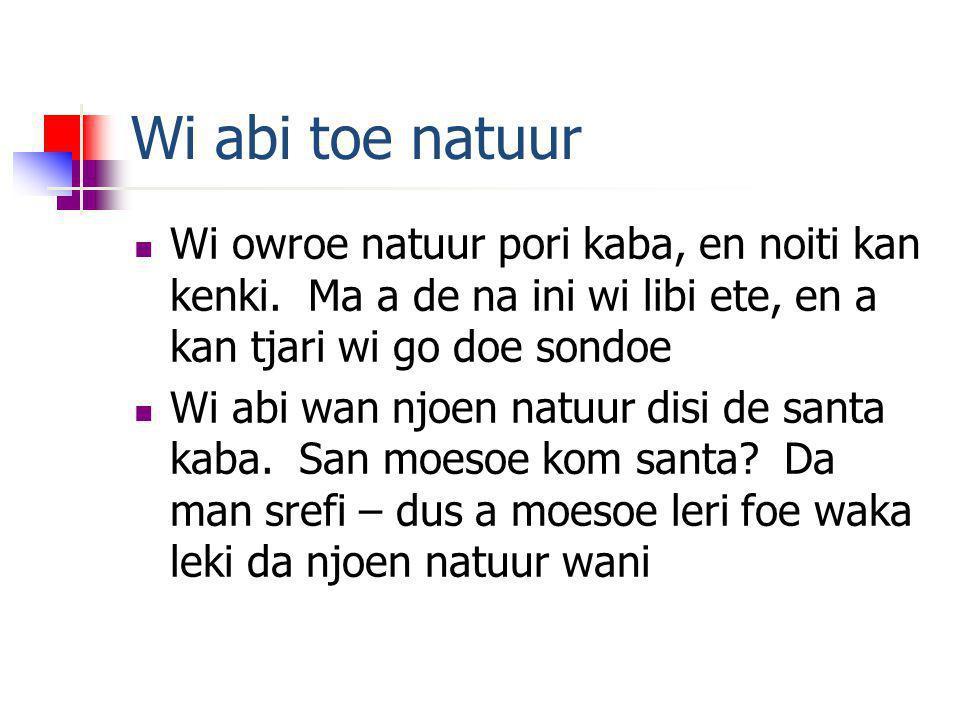 Wi abi toe natuur Wi owroe natuur pori kaba, en noiti kan kenki. Ma a de na ini wi libi ete, en a kan tjari wi go doe sondoe Wi abi wan njoen natuur d
