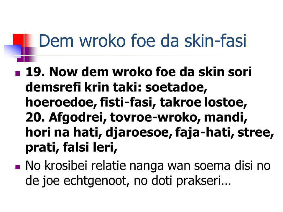 Dem wroko foe da skin-fasi 19. Now dem wroko foe da skin sori demsrefi krin taki: soetadoe, hoeroedoe, fisti-fasi, takroe lostoe, 20. Afgodrei, tovroe