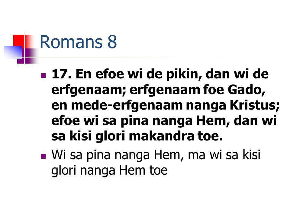 Romans 8 17. En efoe wi de pikin, dan wi de erfgenaam; erfgenaam foe Gado, en mede-erfgenaam nanga Kristus; efoe wi sa pina nanga Hem, dan wi sa kisi
