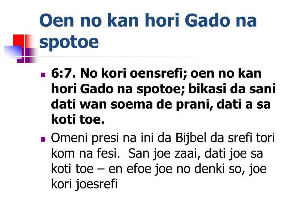 Oen no kan hori Gado na spotoe 6:7. No kori oensrefi; oen no kan hori Gado na spotoe; bikasi da sani dati wan soema de prani, dati a sa koti toe. Omen