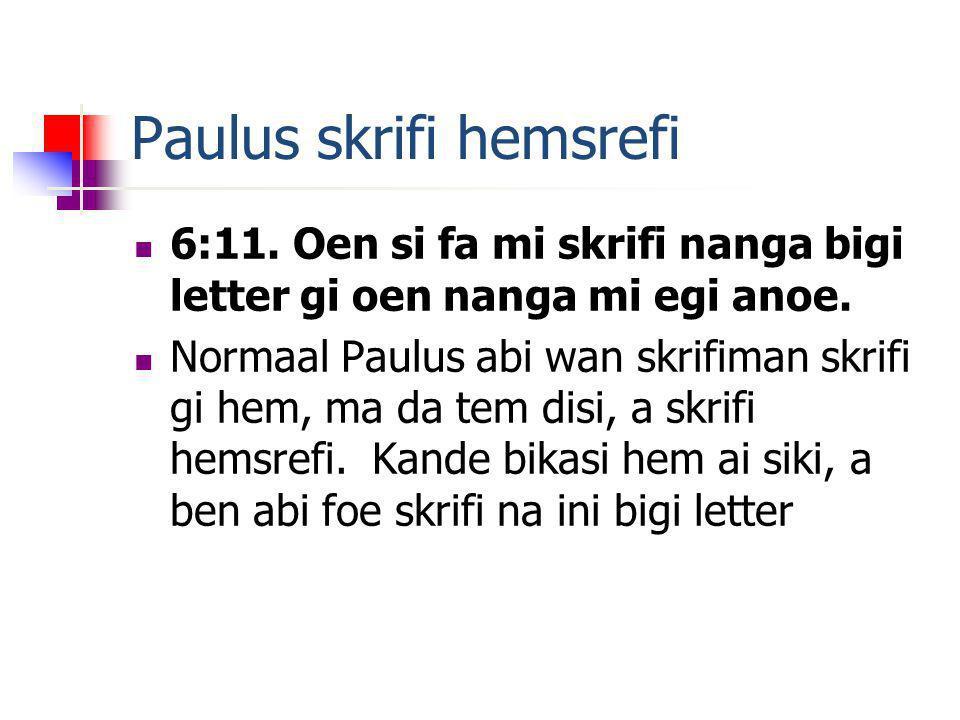 Paulus skrifi hemsrefi 6:11. Oen si fa mi skrifi nanga bigi letter gi oen nanga mi egi anoe.