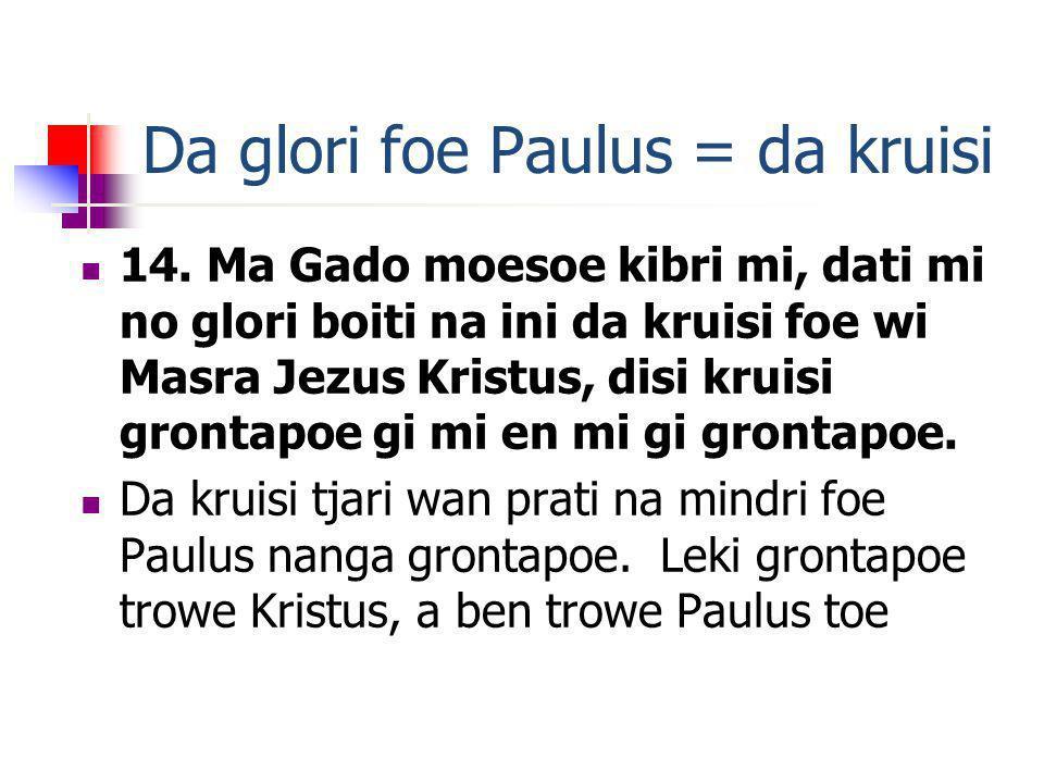 Da glori foe Paulus = da kruisi 14. Ma Gado moesoe kibri mi, dati mi no glori boiti na ini da kruisi foe wi Masra Jezus Kristus, disi kruisi grontapoe