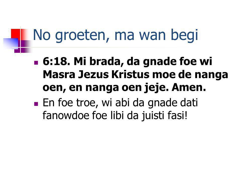 No groeten, ma wan begi 6:18.