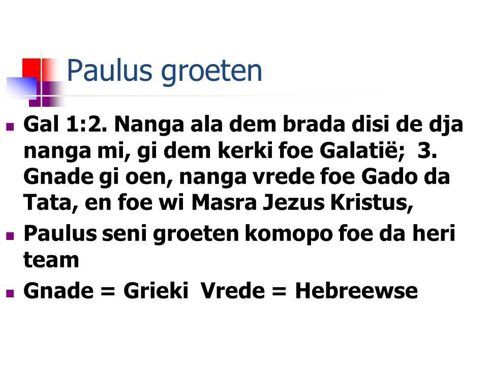 Paulus groeten Gal 1:2. Nanga ala dem brada disi de dja nanga mi, gi dem kerki foe Galatië; 3.