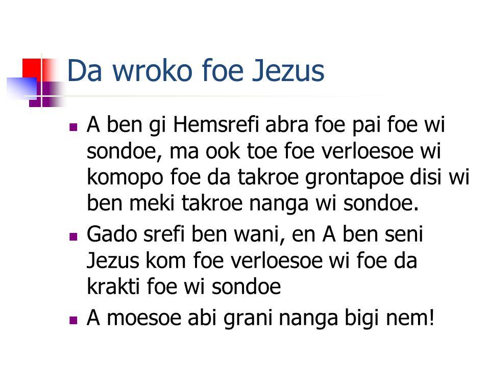 Da wroko foe Jezus A ben gi Hemsrefi abra foe pai foe wi sondoe, ma ook toe foe verloesoe wi komopo foe da takroe grontapoe disi wi ben meki takroe nanga wi sondoe.