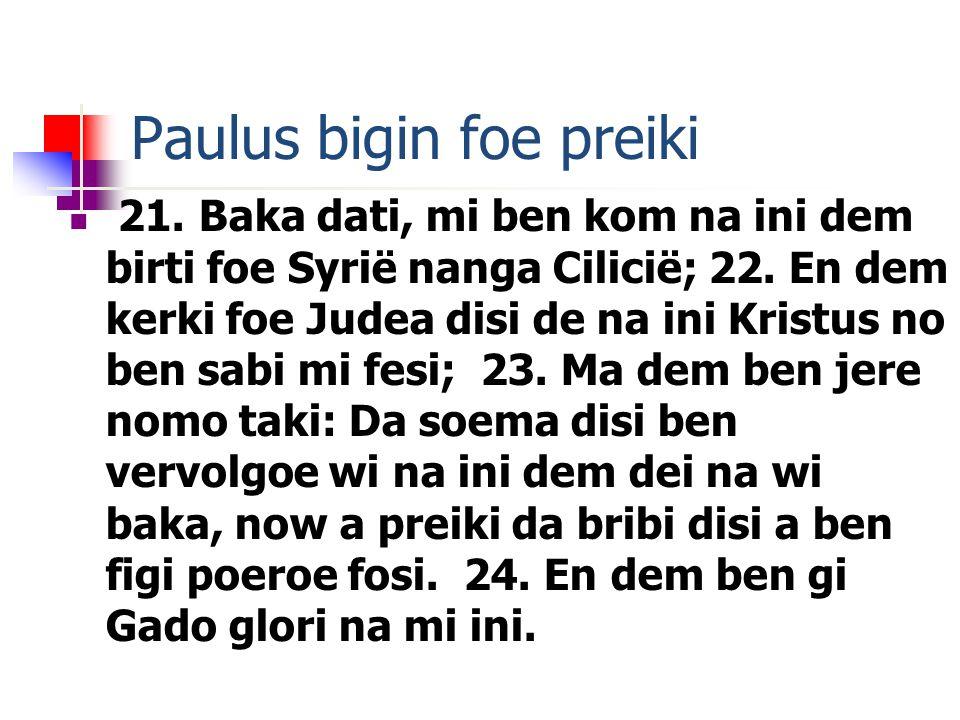 Paulus bigin foe preiki 21. Baka dati, mi ben kom na ini dem birti foe Syrië nanga Cilicië; 22.