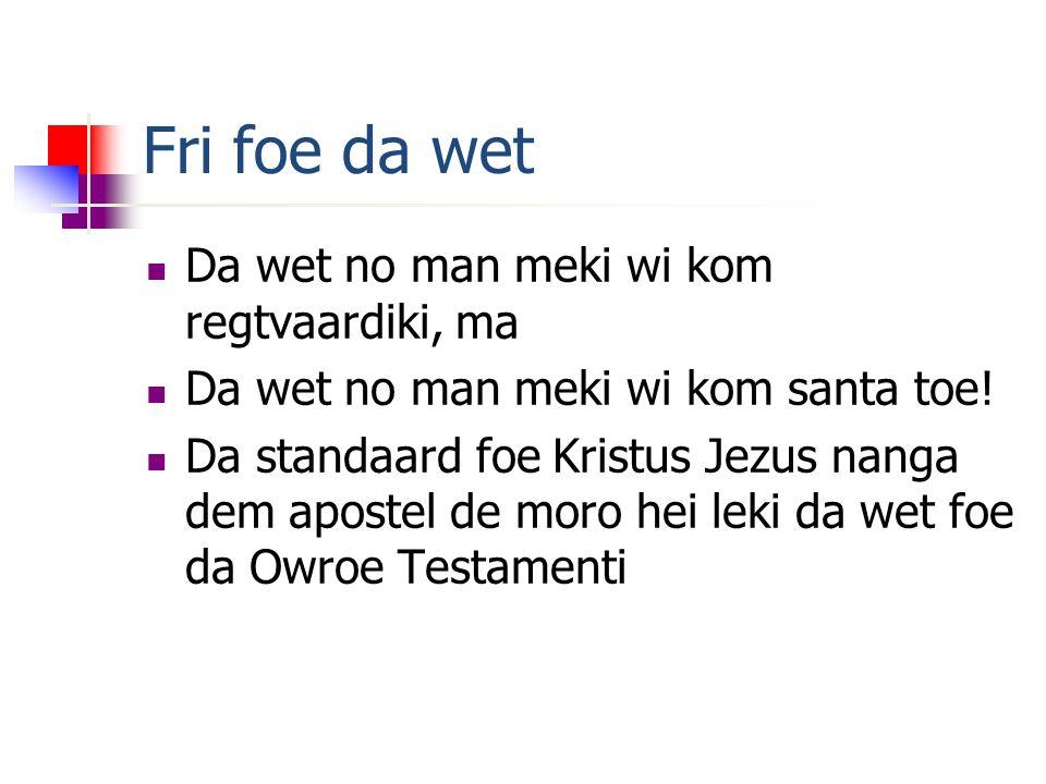 Fri foe da wet Da wet no man meki wi kom regtvaardiki, ma Da wet no man meki wi kom santa toe.