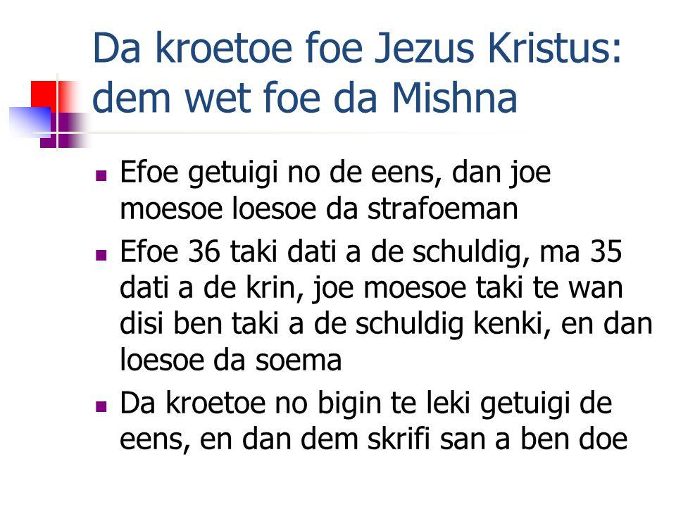 Da kroetoe foe Jezus Kristus: dem wet foe da Mishna Efoe getuigi no de eens, dan joe moesoe loesoe da strafoeman Efoe 36 taki dati a de schuldig, ma 35 dati a de krin, joe moesoe taki te wan disi ben taki a de schuldig kenki, en dan loesoe da soema Da kroetoe no bigin te leki getuigi de eens, en dan dem skrifi san a ben doe