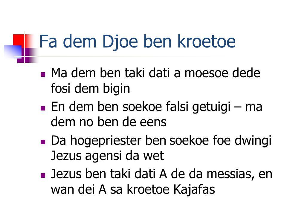 Fa dem Djoe ben kroetoe Ma dem ben taki dati a moesoe dede fosi dem bigin En dem ben soekoe falsi getuigi – ma dem no ben de eens Da hogepriester ben soekoe foe dwingi Jezus agensi da wet Jezus ben taki dati A de da messias, en wan dei A sa kroetoe Kajafas