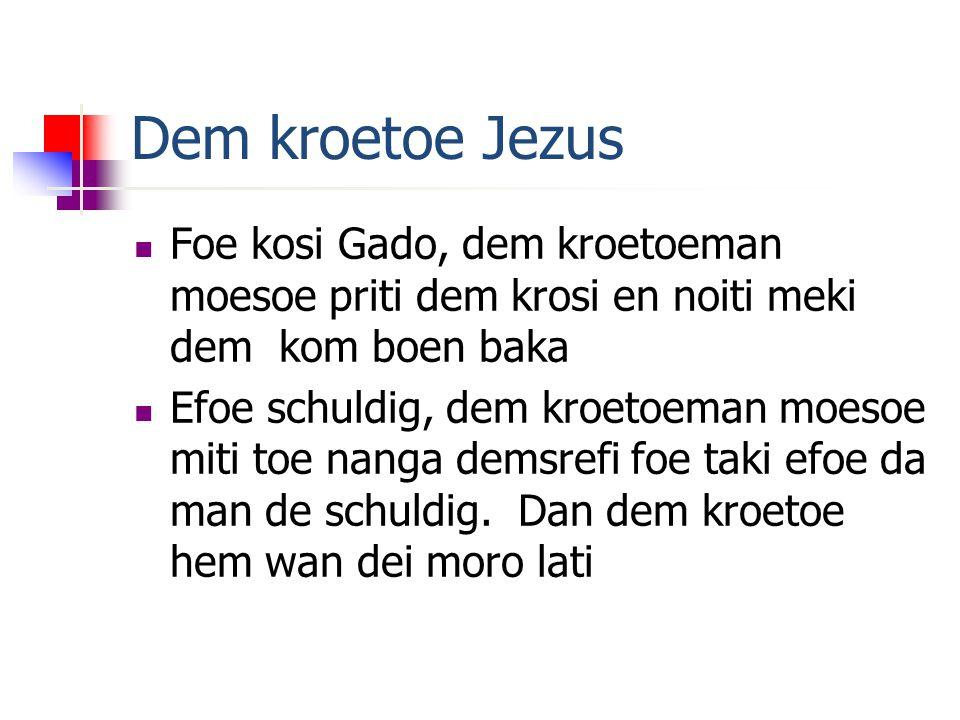 Dem kroetoe Jezus Foe kosi Gado, dem kroetoeman moesoe priti dem krosi en noiti meki dem kom boen baka Efoe schuldig, dem kroetoeman moesoe miti toe nanga demsrefi foe taki efoe da man de schuldig.