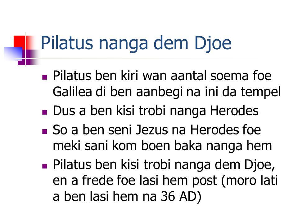 Pilatus nanga dem Djoe Pilatus ben kiri wan aantal soema foe Galilea di ben aanbegi na ini da tempel Dus a ben kisi trobi nanga Herodes So a ben seni Jezus na Herodes foe meki sani kom boen baka nanga hem Pilatus ben kisi trobi nanga dem Djoe, en a frede foe lasi hem post (moro lati a ben lasi hem na 36 AD)
