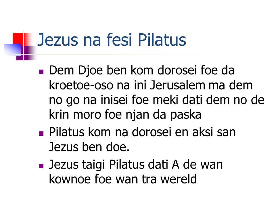 Jezus na fesi Pilatus Dem Djoe ben kom dorosei foe da kroetoe-oso na ini Jerusalem ma dem no go na inisei foe meki dati dem no de krin moro foe njan da paska Pilatus kom na dorosei en aksi san Jezus ben doe.