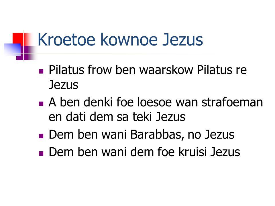 Kroetoe kownoe Jezus Pilatus frow ben waarskow Pilatus re Jezus A ben denki foe loesoe wan strafoeman en dati dem sa teki Jezus Dem ben wani Barabbas, no Jezus Dem ben wani dem foe kruisi Jezus