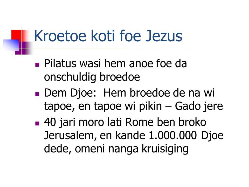 Kroetoe koti foe Jezus Pilatus wasi hem anoe foe da onschuldig broedoe Dem Djoe: Hem broedoe de na wi tapoe, en tapoe wi pikin – Gado jere 40 jari moro lati Rome ben broko Jerusalem, en kande 1.000.000 Djoe dede, omeni nanga kruisiging