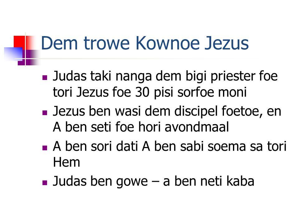 Dem trowe Kownoe Jezus Judas taki nanga dem bigi priester foe tori Jezus foe 30 pisi sorfoe moni Jezus ben wasi dem discipel foetoe, en A ben seti foe hori avondmaal A ben sori dati A ben sabi soema sa tori Hem Judas ben gowe – a ben neti kaba