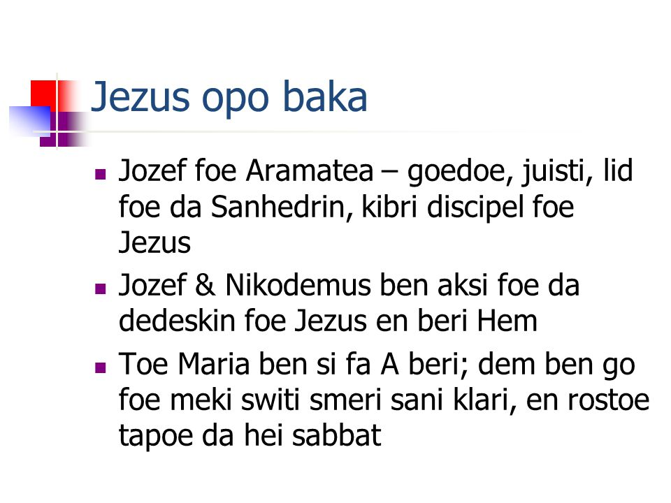Jezus opo baka Jozef foe Aramatea – goedoe, juisti, lid foe da Sanhedrin, kibri discipel foe Jezus Jozef & Nikodemus ben aksi foe da dedeskin foe Jezus en beri Hem Toe Maria ben si fa A beri; dem ben go foe meki switi smeri sani klari, en rostoe tapoe da hei sabbat