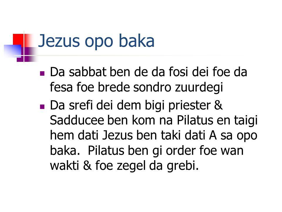Jezus opo baka Da sabbat ben de da fosi dei foe da fesa foe brede sondro zuurdegi Da srefi dei dem bigi priester & Sadducee ben kom na Pilatus en taigi hem dati Jezus ben taki dati A sa opo baka.