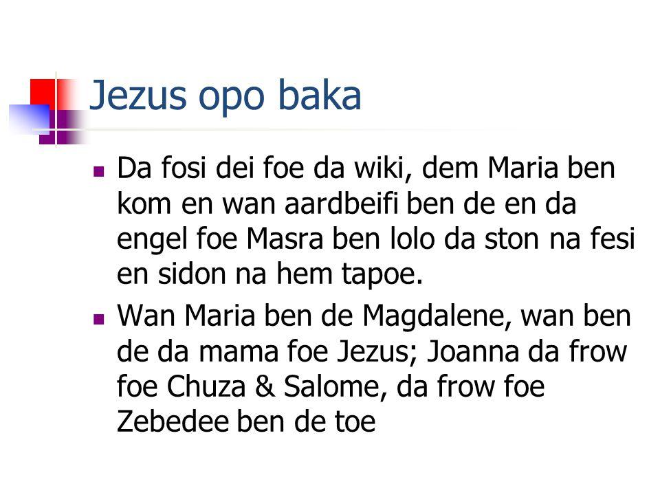 Jezus opo baka Da fosi dei foe da wiki, dem Maria ben kom en wan aardbeifi ben de en da engel foe Masra ben lolo da ston na fesi en sidon na hem tapoe.