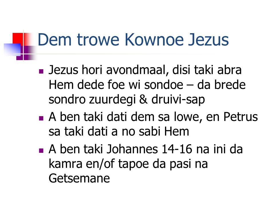 Dem trowe Kownoe Jezus Jezus hori avondmaal, disi taki abra Hem dede foe wi sondoe – da brede sondro zuurdegi & druivi-sap A ben taki dati dem sa lowe, en Petrus sa taki dati a no sabi Hem A ben taki Johannes 14-16 na ini da kamra en/of tapoe da pasi na Getsemane
