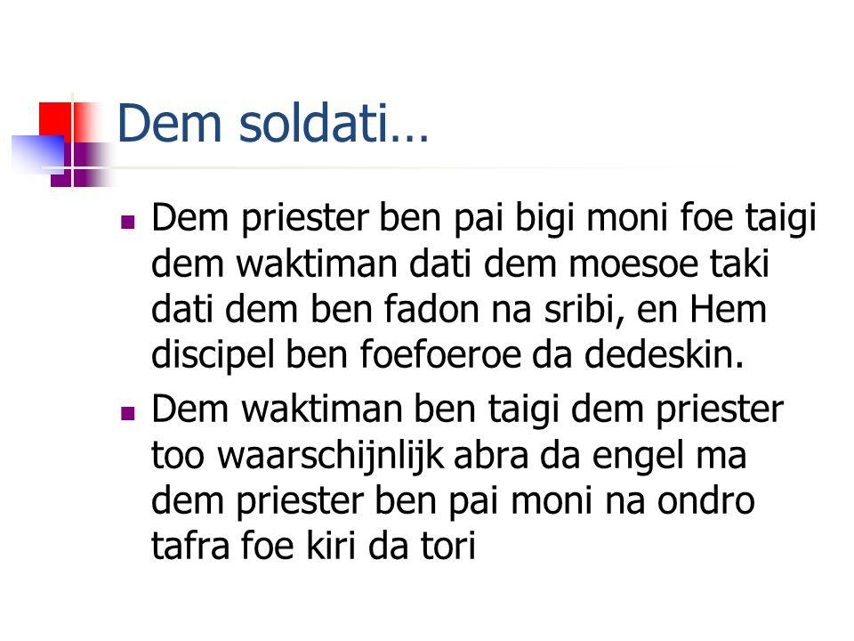 Dem soldati… Dem priester ben pai bigi moni foe taigi dem waktiman dati dem moesoe taki dati dem ben fadon na sribi, en Hem discipel ben foefoeroe da dedeskin.
