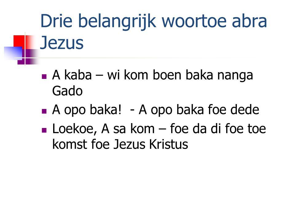 Drie belangrijk woortoe abra Jezus A kaba – wi kom boen baka nanga Gado A opo baka.
