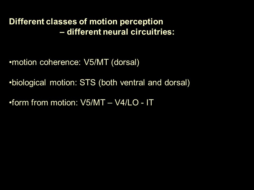 Different classes of motion perception – different neural circuitries: motion coherence: V5/MT (dorsal) biological motion: STS (both ventral and dorsal) form from motion: V5/MT – V4/LO - IT